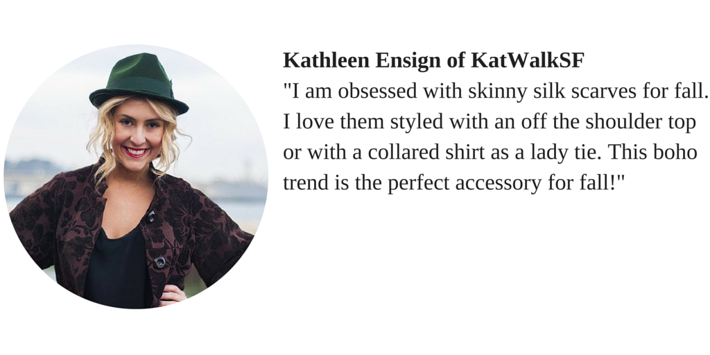 "Kathleen Ensign of KatWalkSf ""I am obsessed with skinny silk scarves for fall. I love them styled with an off the shoulder top or with a collared shirt as a lady tie. This boho trend is the perfect accessory for fall!"""