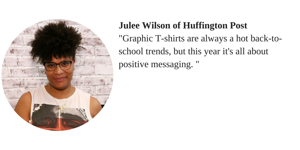 "Julee Wilson of Huffington Post ""Graphic T-shirts are always a hot back-to-school trends, but this year it's all about positive messaging."""