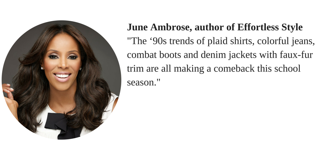 "June Ambrose, author of Effortless Style ""The '90s trends of plaid shirts, colorful jeans, combat boots and denim jackets with faux-fur trim are all making a comeback this school season."""