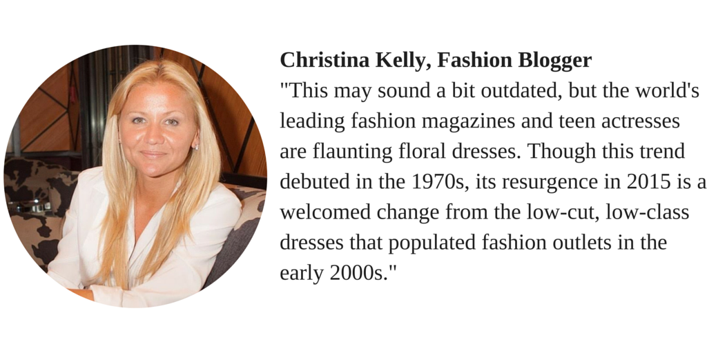 "Christina Kelly, Fashion Blogger ""This may sound a bit outdated, but the world's leading fashion magazines and teen actresses are flaunting floral dresses. Though this trend debuted in the 1970s, its resurgence in 2015 is a welcomed change from the low-cut, low-class dresses the populated fashion outlets in the early 2000s."""