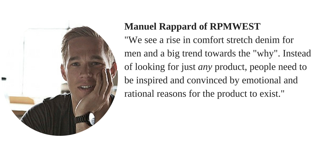 "Manuel Rappard of RPMWEST ""We see a rise in comfort stretch denim for men and a big trend towards the ""why"". Instead of looking for just any product people need to be inspired and convinced by emotional and rational reasons for the product to exists."""