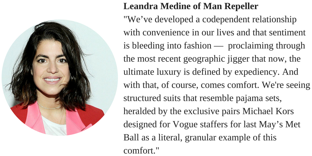 "Leandra Medine of Man Repeller ""We've developed a codependent relationship with convenience in our lives and that sentiment is bleeding into fashion - proclaiming through the most recent geographic jigger that now, the ultimate luxury is defined by expediency. And with that, of course, comes comfort. We're seeing structured suits that resemble pajama sets, heralded by the exclusive pairs Michael Kors designed for Vogue staffer for last May's Met Ball as a literal, granular example of this comfort."""