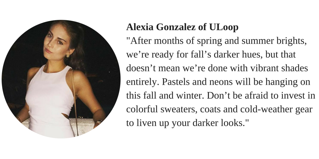 "Alexia Gonzalez of ULoop ""After months of spring and summer brights, we're ready for fall's darker hues, but that doesn't mean we're done with vibrant shades entirely. Pastels and neons will be hanging on this fall and winter. Don't be afraid to invest in colorful sweaters, coats and cold-weather gear to liven up your darker looks."""