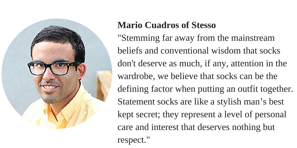 "Mario Cuadros of Stesso """"Stemming far away from the mainstream beliefs and conventional wisdom that socks don't deserve as much, if any, attention in the wardrobe, we believe that socks can be the defining factor when putting an outfit together. Statement socks are like a stylish man's best kept secret; they represent a level of personal care and interest that deserves nothing but respect."""