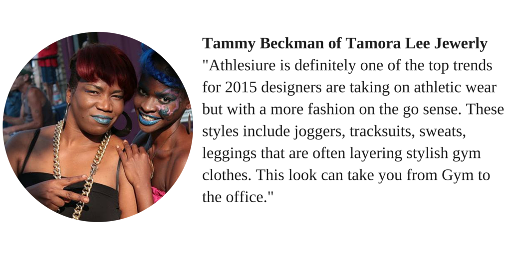 "Tammy Beckman of Tamora Lee Jewelery ""Athlesiure is definitely one of the top trends for 2015 designers are taking on athletic wear but with a more fashion on the go sense. These styles include joggers, tracksuits, sweats, leggings that are often layer stylish gym cloths. This look can take you from the gym to the office."""