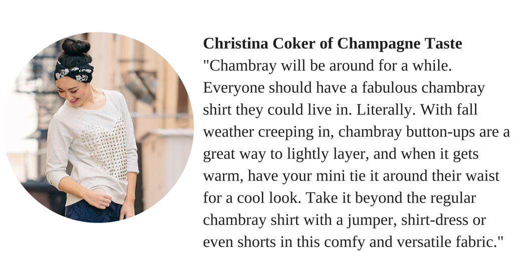 "Christina Coker of Champagne Taste ""Chambray will be around for a while. Everyone should have a fabulous chambray shirt they could live in. Literally. With fall weather creeping in, chambray button-ups are a great way to lightly layer, and when it gets warm, have your mini tie it around their waist for a cool look. Take it beyond the regular chambray shirt with a jumper, shirt-dress or even shorts in this comfy and versatile fabric."""