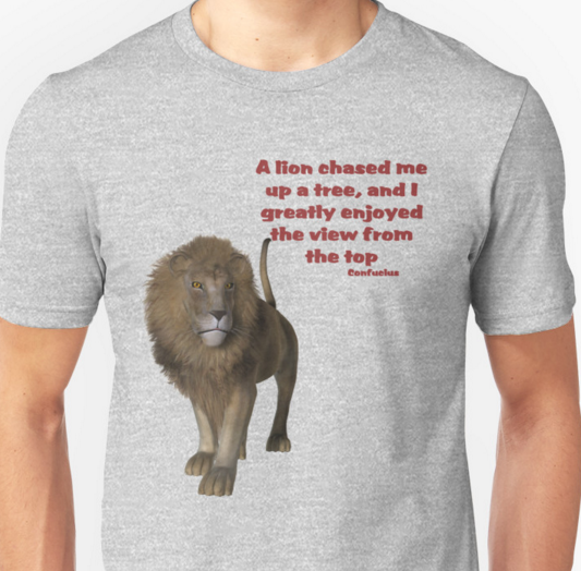"Picture of lion: ""A lion chased me up a tree, and I greatly enjoyed the view from the top."" - Confucius"