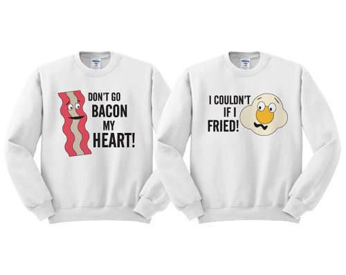 "matching sweaters. Picture of bacon with ""don't go bacon my heart"" and picture of egg with ""I couldn't if I fried"""