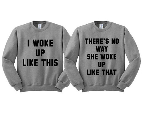 "matching sweaters say ""I woke up like this,"" and ""there's no way she woke up like that."""