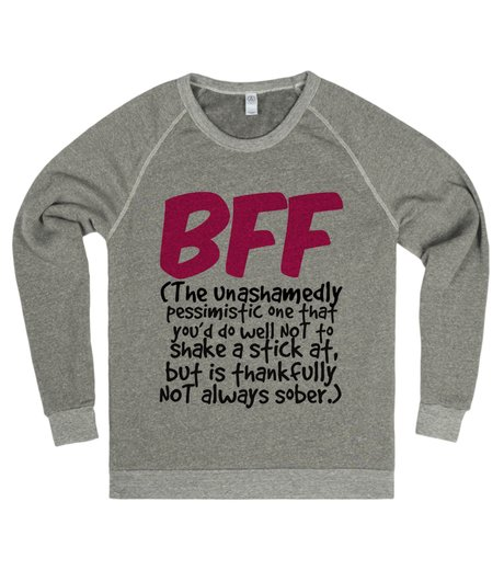 "Sweater says ""BFF - (The unashamedly pessimistic one that you'd do well NOT to shake a stick at, but is thankfully NOT always sober.)"""