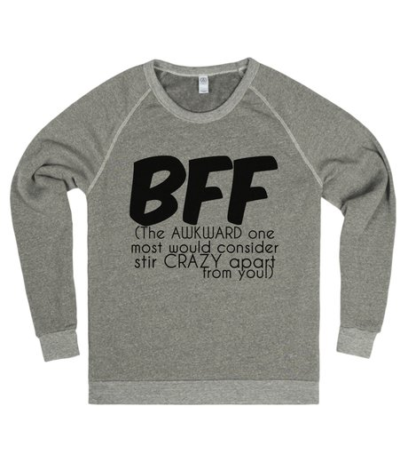 "sweater says ""BFF - (The AWKWARD one most would consider stir CRAZY apart from you!)"""