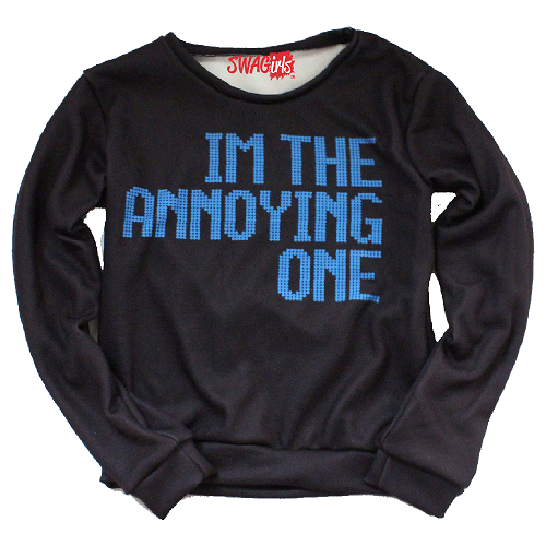 "Sweater says ""I'm the annoying one"""