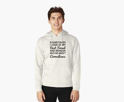 "Sweater says ""Sometimes I look at my best friend and wonder why we're not comedians"""