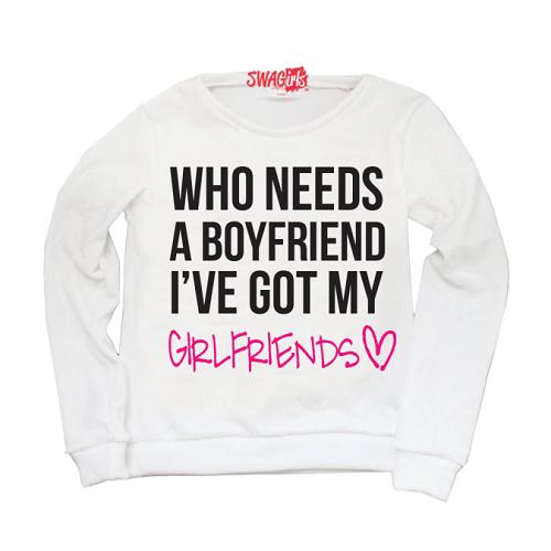 "Sweater: ""Who needs a boyfriend? I've got my girlfriends."" Girlfriends in pink, with heart."